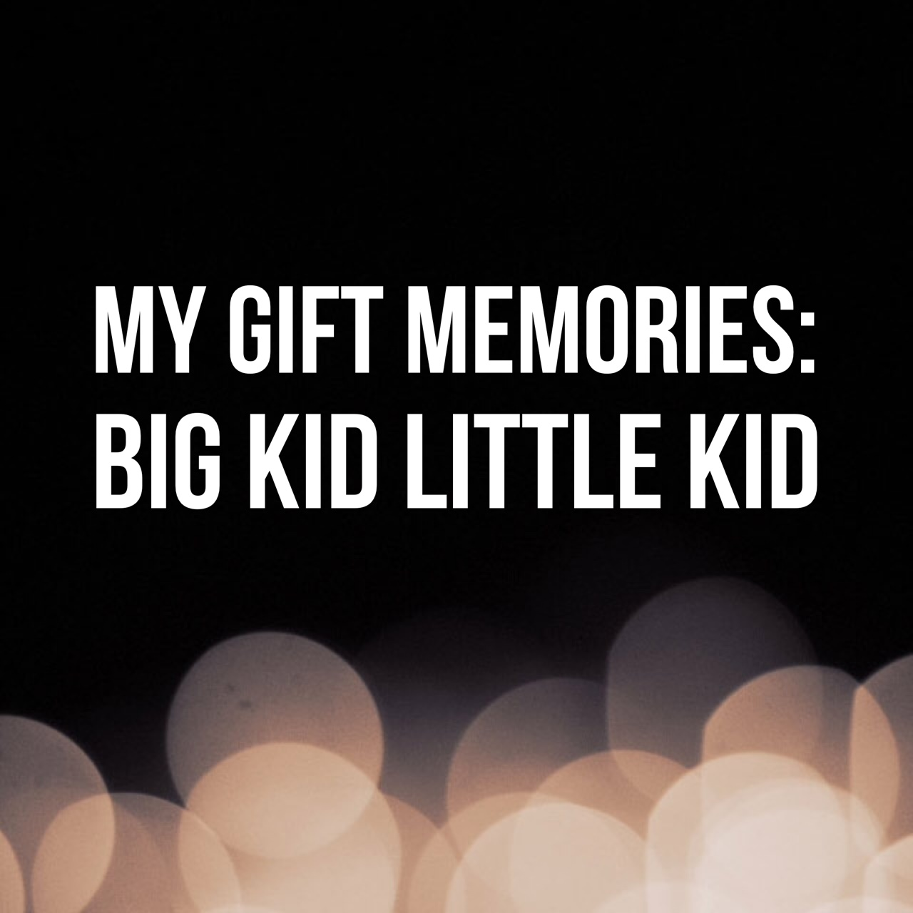 My gift memories – Big Kid Little Kid