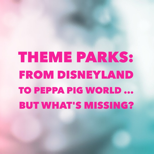 Theme parks: from Disneyland to Peppa Pig World…but what's missing?