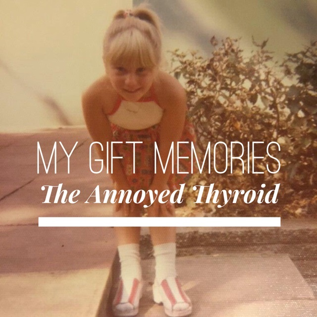My gift memories – The Annoyed Thyroid