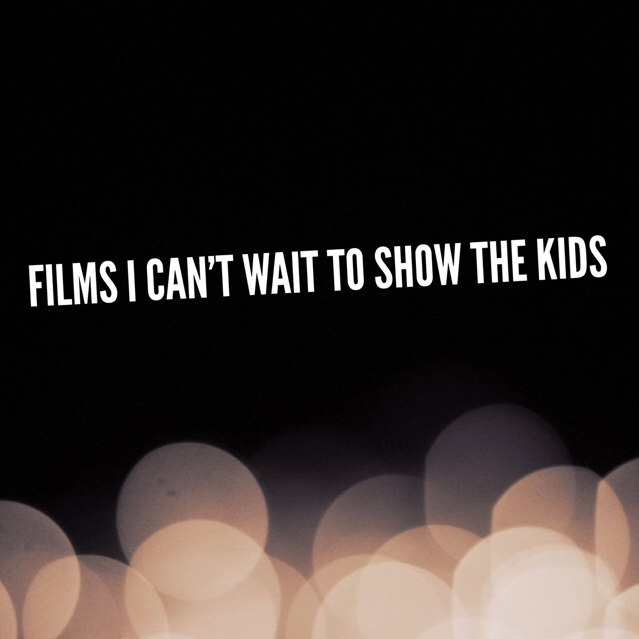Films I can't wait to show the kids