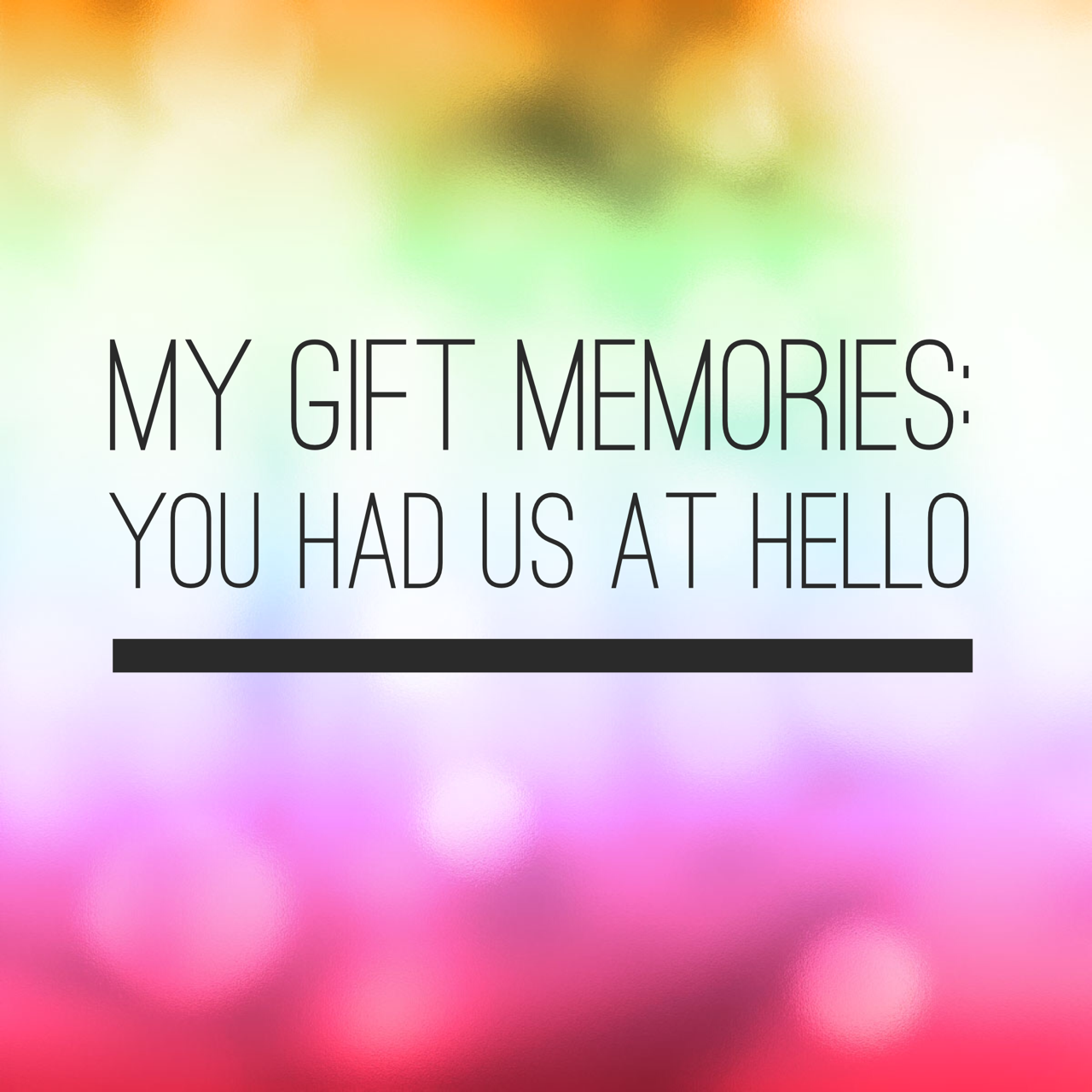 My gift memories – You had us at hello